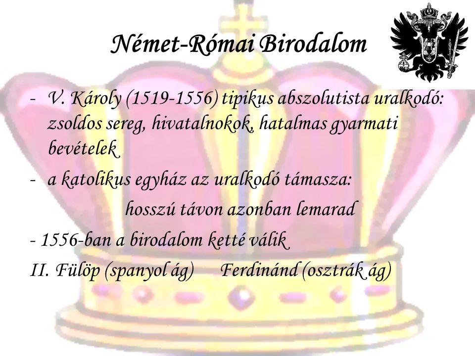 Német-Római Birodalom -V. Károly (1519-1556) tipikus abszolutista uralkodó: zsoldos sereg, hivatalnokok, hatalmas gyarmati bevételek -a katolikus egyh