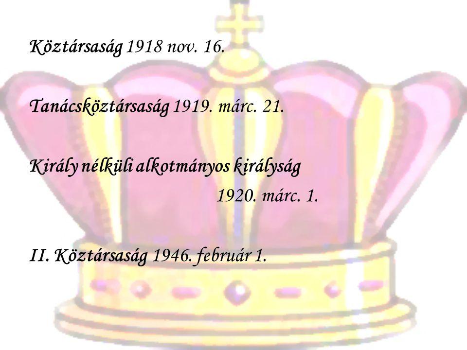Köztársaság 1918 nov. 16. Tanácsköztársaság 1919. márc. 21. Király nélküli alkotmányos királyság 1920. márc. 1. II. Köztársaság 1946. február 1.