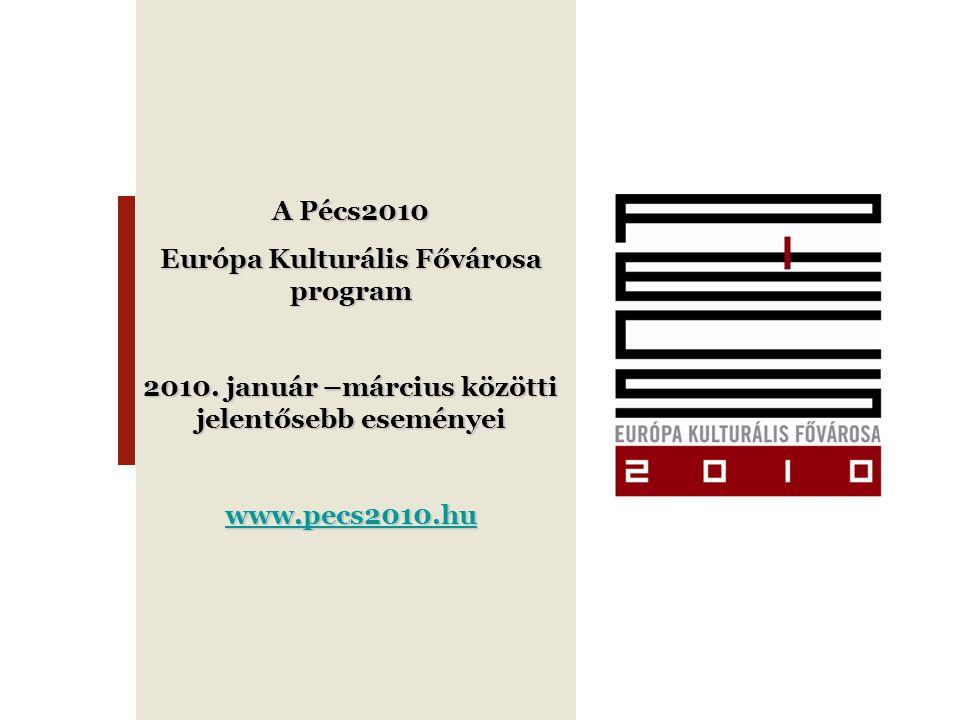 A Pécs2010 Európa Kulturális Fővárosa program 2010. január –március közötti jelentősebb eseményei www.pecs2010.hu