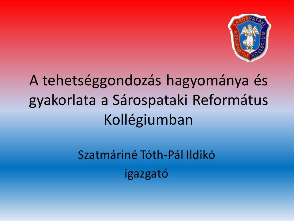 A tehetséggondozás hagyománya és gyakorlata a Sárospataki Református Kollégiumban Szatmáriné Tóth-Pál Ildikó igazgató