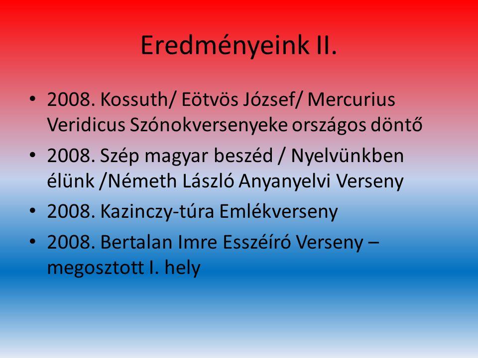 Eredményeink II. • 2008. Kossuth/ Eötvös József/ Mercurius Veridicus Szónokversenyeke országos döntő • 2008. Szép magyar beszéd / Nyelvünkben élünk /N