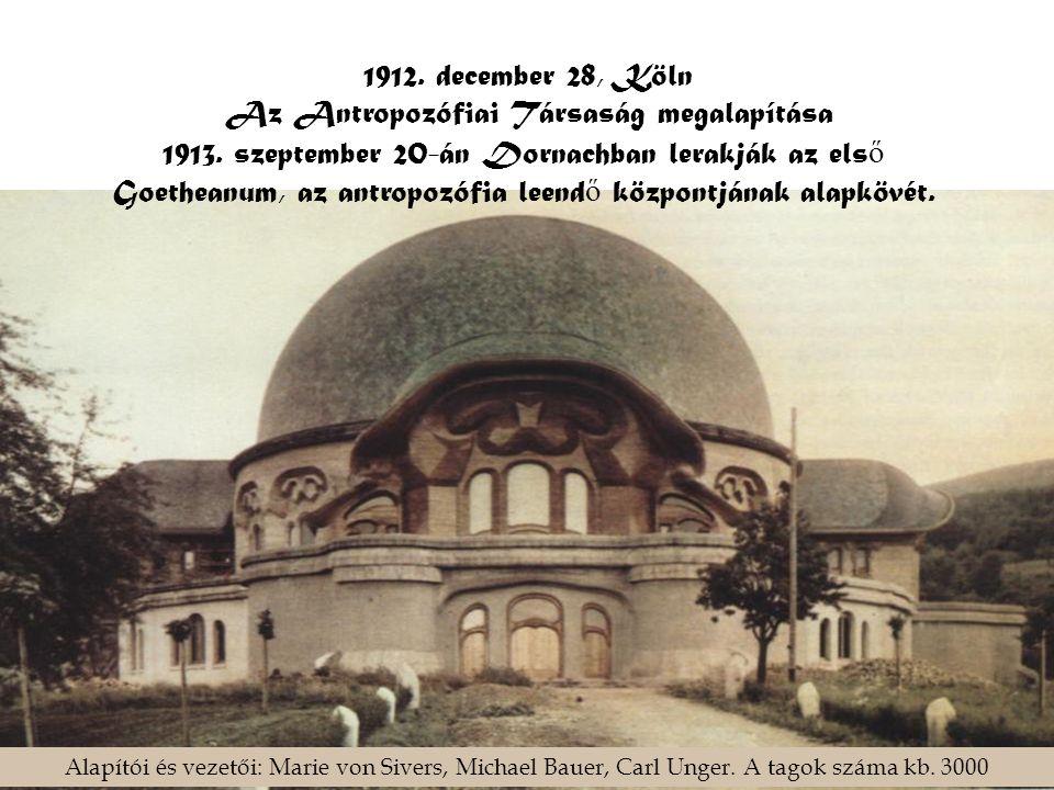 1912. december 28, Köln Az Antropozófiai Társaság megalapítása 1913. szeptember 20-án Dornachban lerakják az els ő Goetheanum, az antropozófia leend ő
