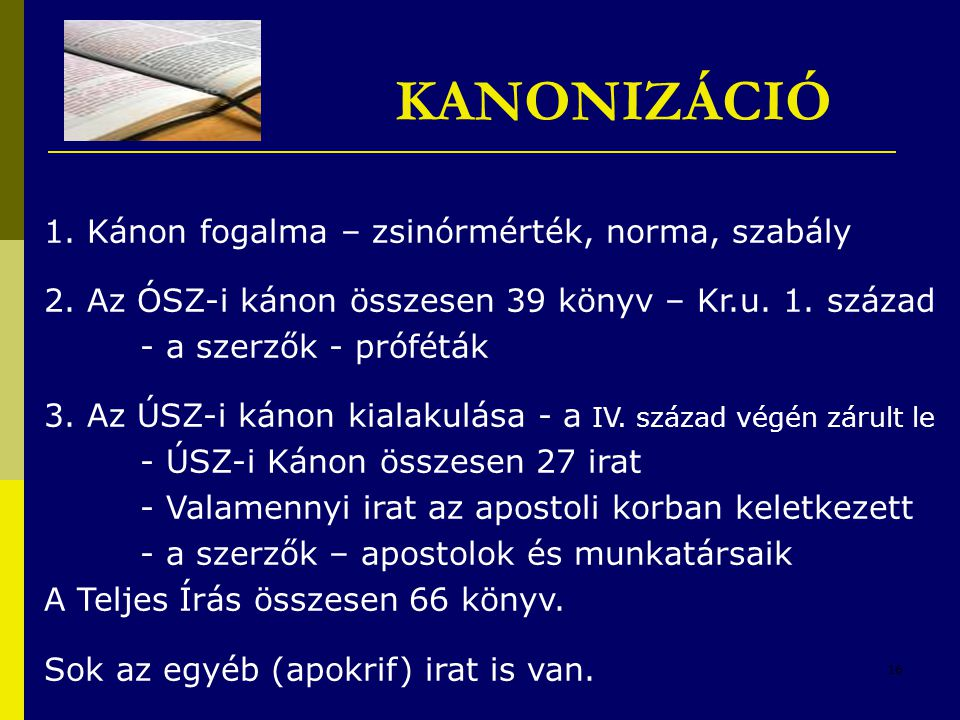 16 KANONIZÁCIÓ 1. Kánon fogalma – zsinórmérték, norma, szabály 2. Az ÓSZ-i kánon összesen 39 könyv – Kr.u. 1. század - a szerzők - próféták 3. Az ÚSZ-