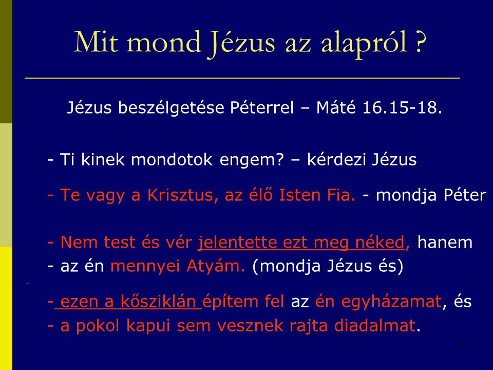 6 Jézus beszélgetése Péterrel – Máté 16.15-18. - Ti kinek mondotok engem? – kérdezi Jézus - Te vagy a Krisztus, az élő Isten Fia. - mondja Péter - Nem