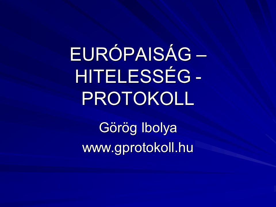 EURÓPAISÁG – HITELESSÉG - PROTOKOLL Görög Ibolya www.gprotokoll.hu