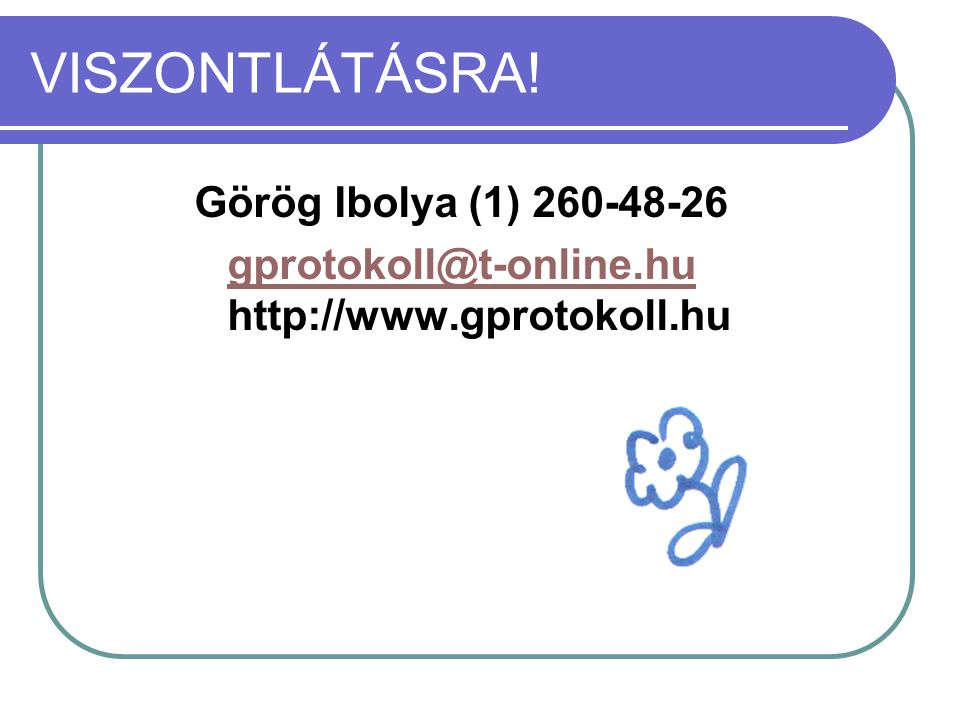 VISZONTLÁTÁSRA! Görög Ibolya (1) 260-48-26 gprotokoll@t-online.hu gprotokoll@t-online.hu http://www.gprotokoll.hu