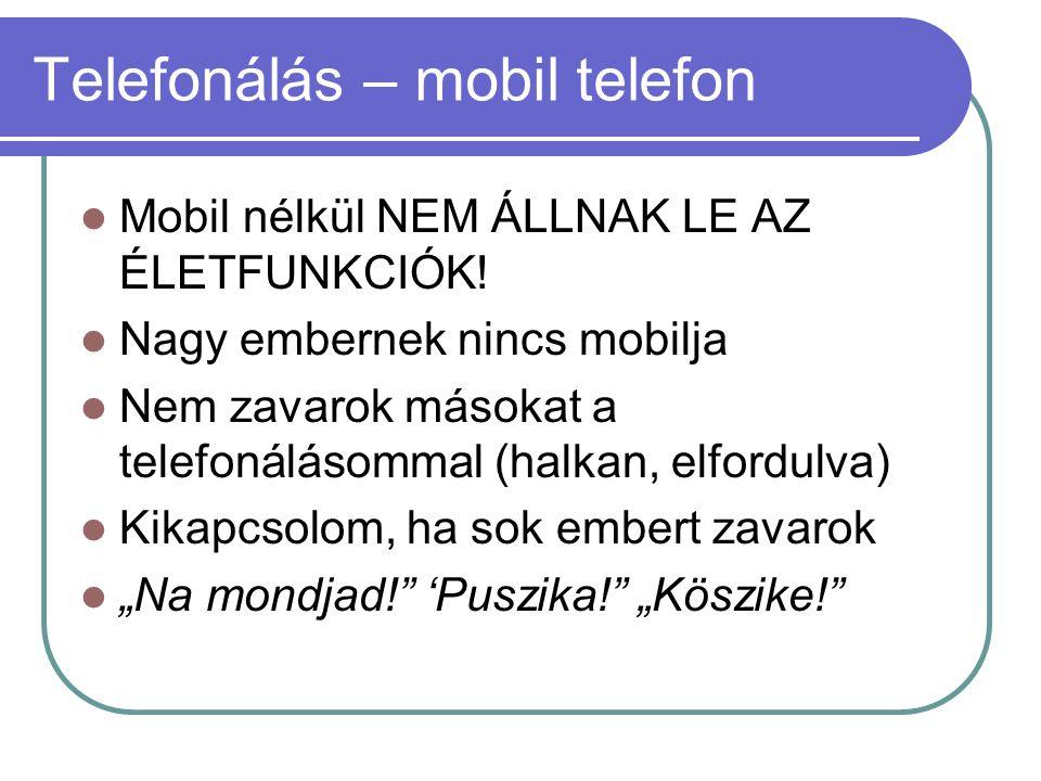 Telefonálás – mobil telefon  Mobil nélkül NEM ÁLLNAK LE AZ ÉLETFUNKCIÓK!  Nagy embernek nincs mobilja  Nem zavarok másokat a telefonálásommal (halk