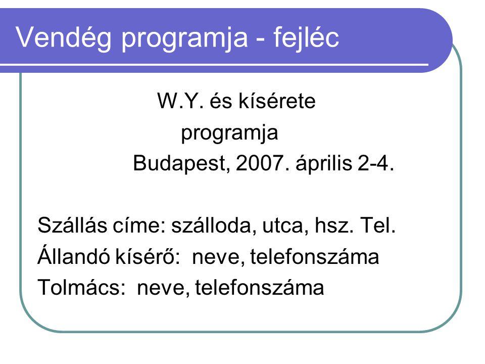 Vendég programja - fejléc W.Y. és kísérete programja Budapest, 2007. április 2-4. Szállás címe: szálloda, utca, hsz. Tel. Állandó kísérő: neve, telefo