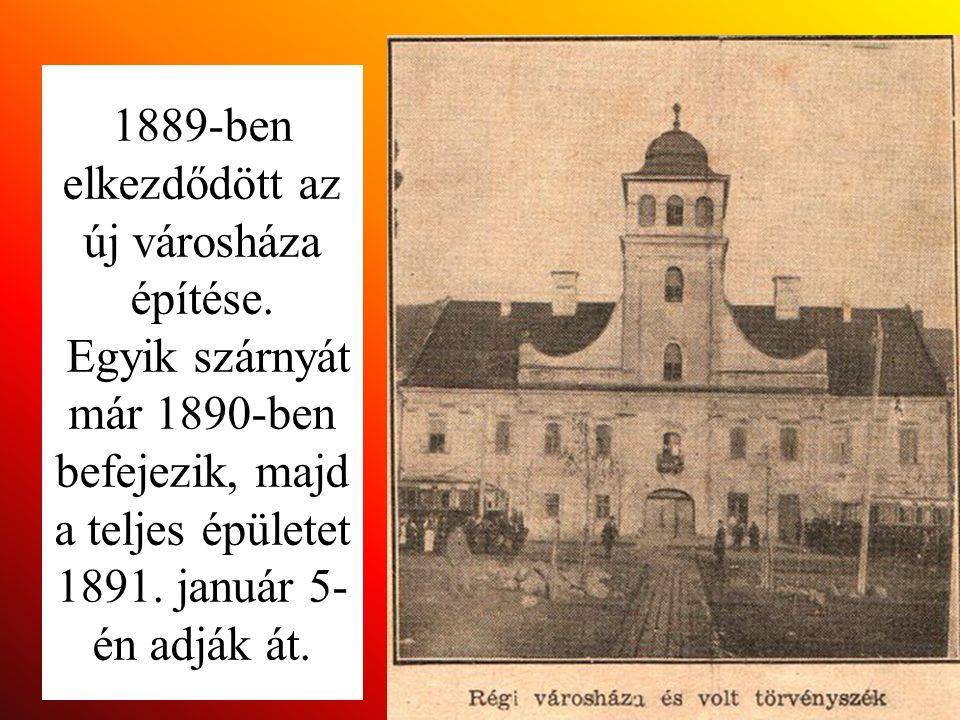 1889-ben elkezdődött az új városháza építése. Egyik szárnyát már 1890-ben befejezik, majd a teljes épületet 1891. január 5- én adják át.