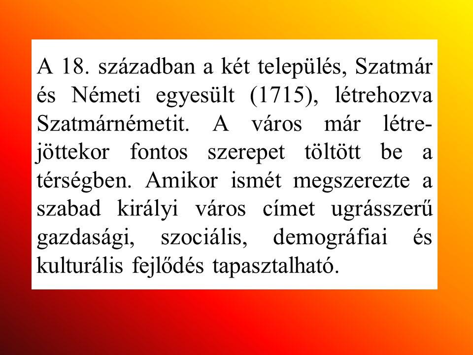 A 18. században a két település, Szatmár és Németi egyesült (1715), létrehozva Szatmárnémetit. A város már létre- jöttekor fontos szerepet töltött be