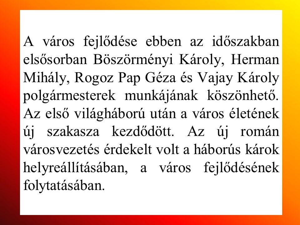A város fejlődése ebben az időszakban elsősorban Böszörményi Károly, Herman Mihály, Rogoz Pap Géza és Vajay Károly polgármesterek munkájának köszönhet