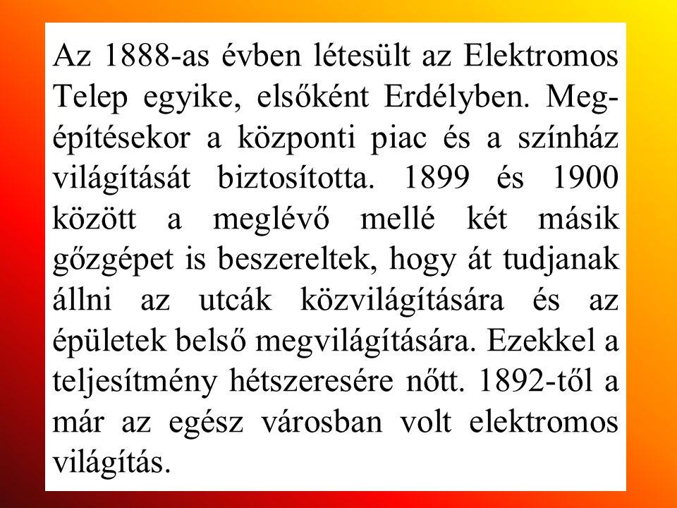 Az 1888-as évben létesült az Elektromos Telep egyike, elsőként Erdélyben. Meg- építésekor a központi piac és a színház világítását biztosította. 1899