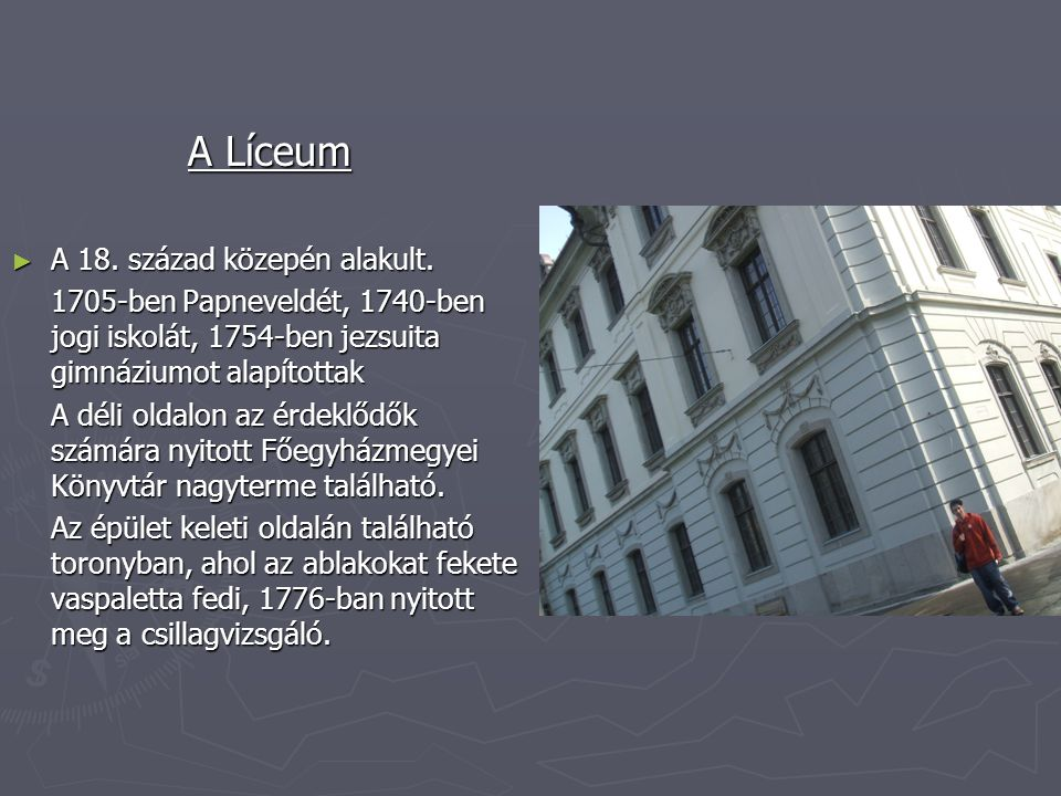 A Líceum ►A►A►A►A 18. század közepén alakult. 1705-ben Papneveldét, 1740-ben jogi iskolát, 1754-ben jezsuita gimnáziumot alapítottak A déli oldalon az