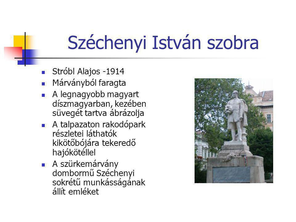 Széchenyi István szobra  Stróbl Alajos -1914  Márványból faragta  A legnagyobb magyart díszmagyarban, kezében süvegét tartva ábrázolja  A talpazat