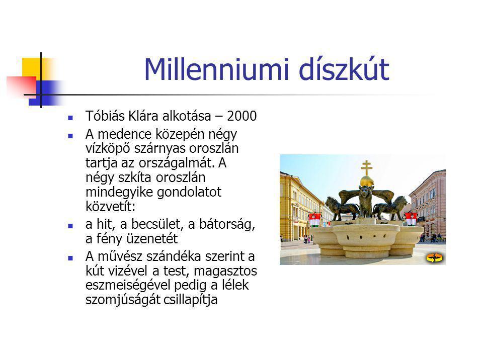 Millenniumi díszkút  Tóbiás Klára alkotása – 2000  A medence közepén négy vízköpő szárnyas oroszlán tartja az országalmát. A négy szkíta oroszlán mi