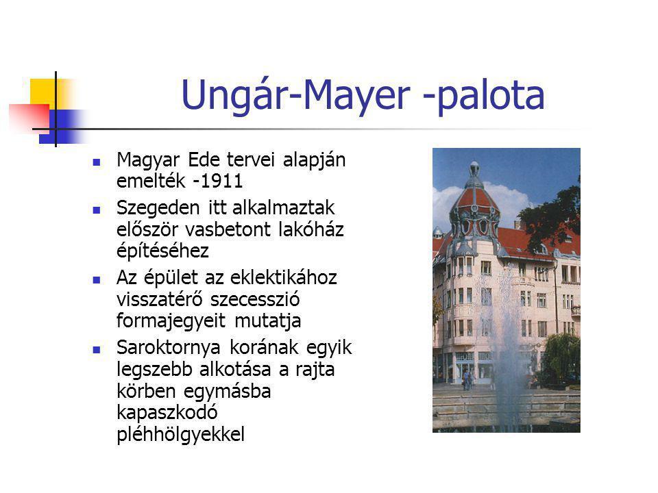 Ungár-Mayer -palota  Magyar Ede tervei alapján emelték -1911  Szegeden itt alkalmaztak először vasbetont lakóház építéséhez  Az épület az eklektiká