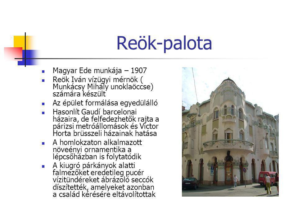 Reök-palota  Magyar Ede munkája – 1907  Reök Iván vízügyi mérnök ( Munkácsy Mihály unoklaöccse) számára készült  Az épület formálása egyedülálló 