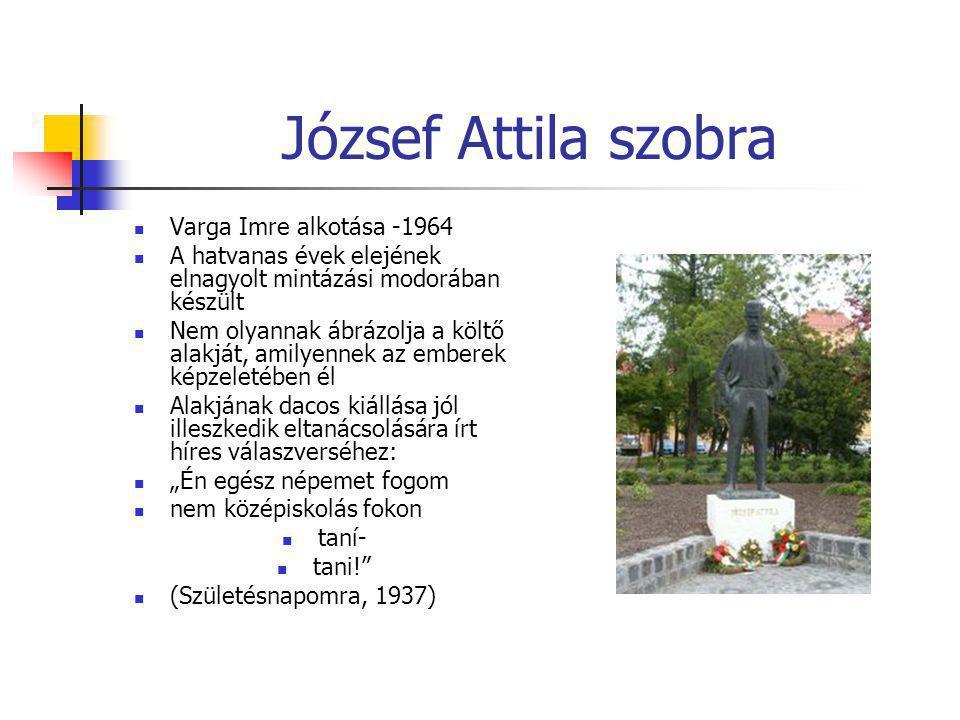 József Attila szobra  Varga Imre alkotása -1964  A hatvanas évek elejének elnagyolt mintázási modorában készült  Nem olyannak ábrázolja a költő ala