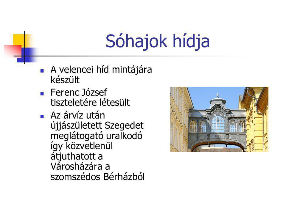 Sóhajok hídja  A velencei híd mintájára készült  Ferenc József tiszteletére létesült  Az árvíz után újjászületett Szegedet meglátogató uralkodó így