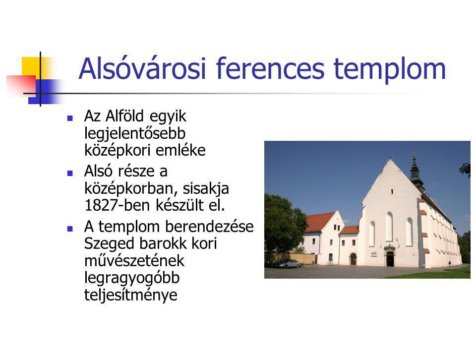 Alsóvárosi ferences templom  Az Alföld egyik legjelentősebb középkori emléke  Alsó része a középkorban, sisakja 1827-ben készült el.  A templom ber