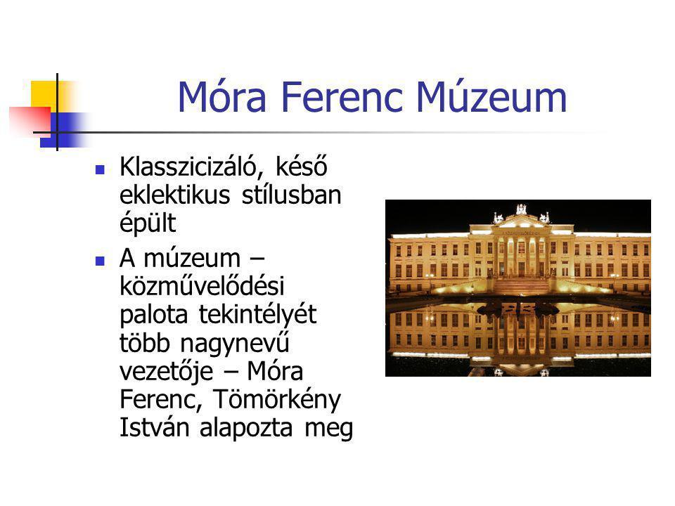 Móra Ferenc Múzeum  Klasszicizáló, késő eklektikus stílusban épült  A múzeum – közművelődési palota tekintélyét több nagynevű vezetője – Móra Ferenc
