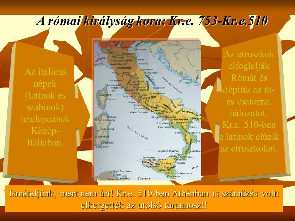 A római királyság kora: Kr.e. 753-Kr.e.510 Az italicus népek (latinok és szabinok) letelepednek Közép- Itáliában. Az etruszkok elfoglalják Rómát és ki