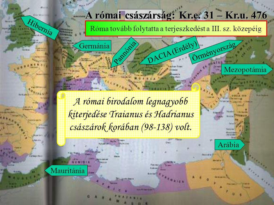 A római császárság: Kr.e. 31 – Kr.u. 476 Róma tovább folytatta a terjeszkedést a III. sz. közepéig Germánia Pannónia D A C I A ( E r d é l y ) Örményo