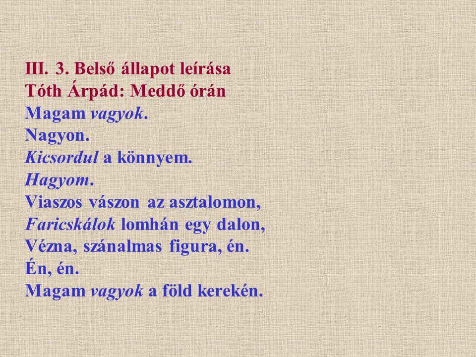 III. 3. Belső állapot leírása Tóth Árpád: Meddő órán Magam vagyok. Nagyon. Kicsordul a könnyem. Hagyom. Viaszos vászon az asztalomon, Faricskálok lomh
