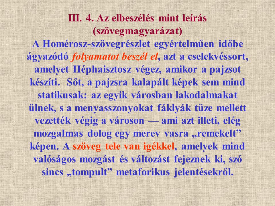 III. 4. Az elbeszélés mint leírás (szövegmagyarázat) A Homérosz-szövegrészlet egyértelműen időbe ágyazódó folyamatot beszél el, azt a cselekvéssort, a