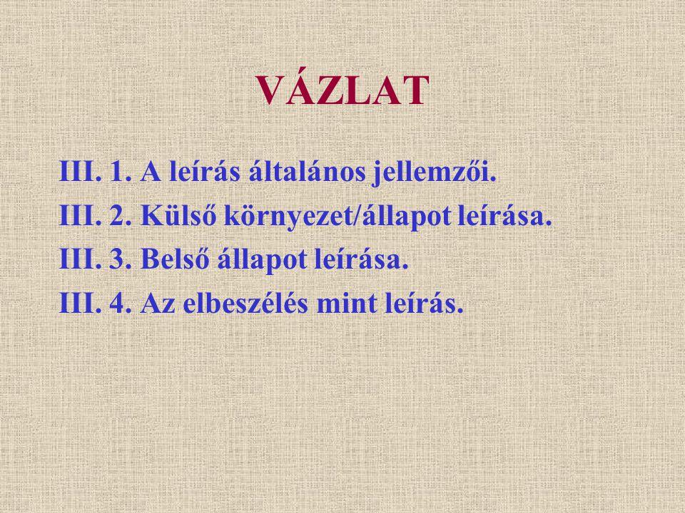 VÁZLAT III. 1. A leírás általános jellemzői. III. 2. Külső környezet/állapot leírása. III. 3. Belső állapot leírása. III. 4. Az elbeszélés mint leírás