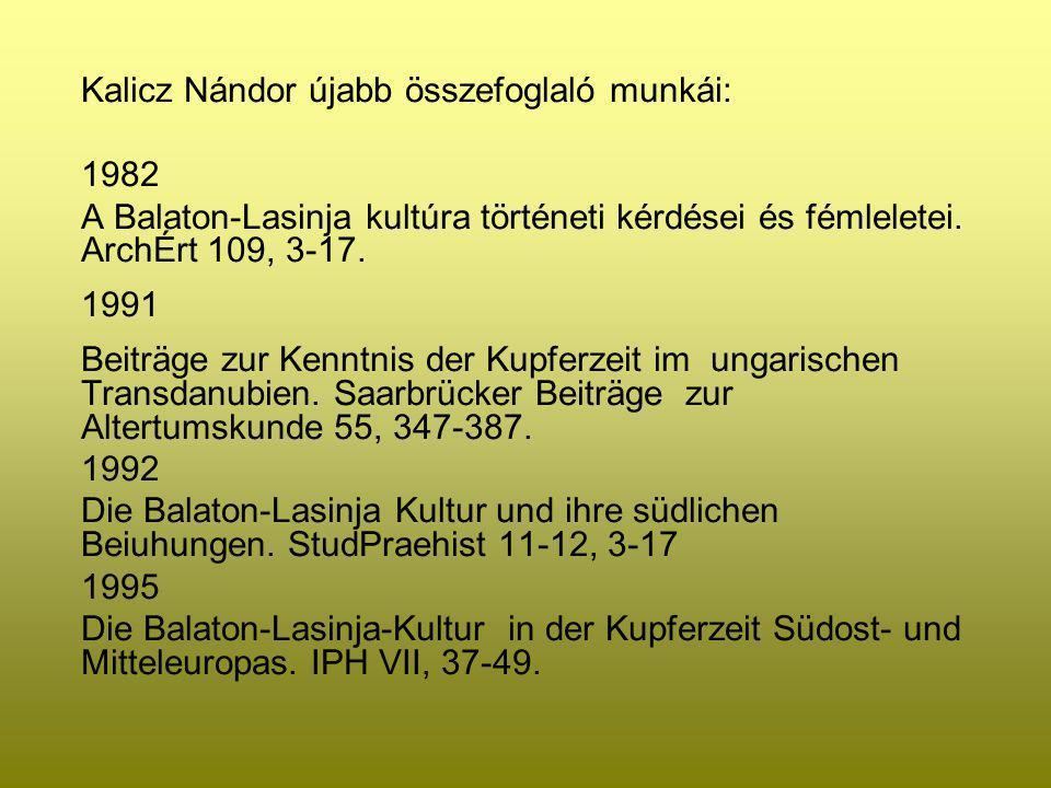 Kalicz Nándor újabb összefoglaló munkái: 1982 A Balaton-Lasinja kultúra történeti kérdései és fémleletei. ArchÉrt 109, 3-17. 1991 Beiträge zur Kenntni