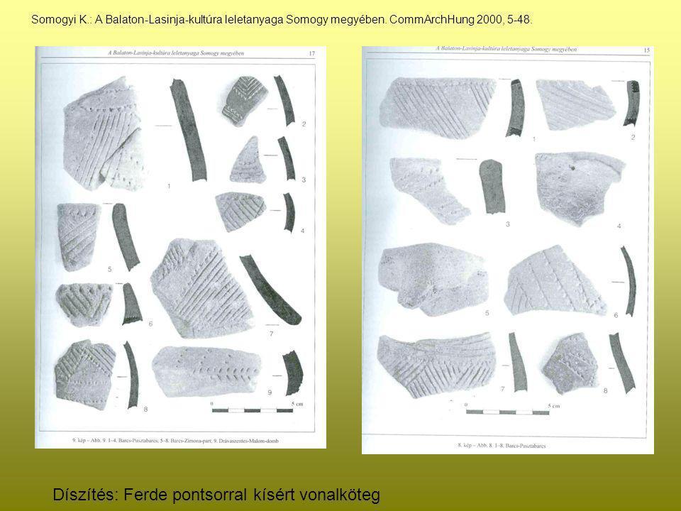 Somogyi K.: A Balaton-Lasinja-kultúra leletanyaga Somogy megyében. CommArchHung 2000, 5-48. Díszítés: Ferde pontsorral kísért vonalköteg