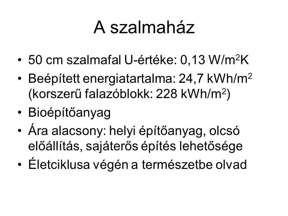 A szalmaház •50 cm szalmafal U-értéke: 0,13 W/m 2 K •Beépített energiatartalma: 24,7 kWh/m 2 (korszerű falazóblokk: 228 kWh/m 2 ) •Bioépítőanyag •Ára