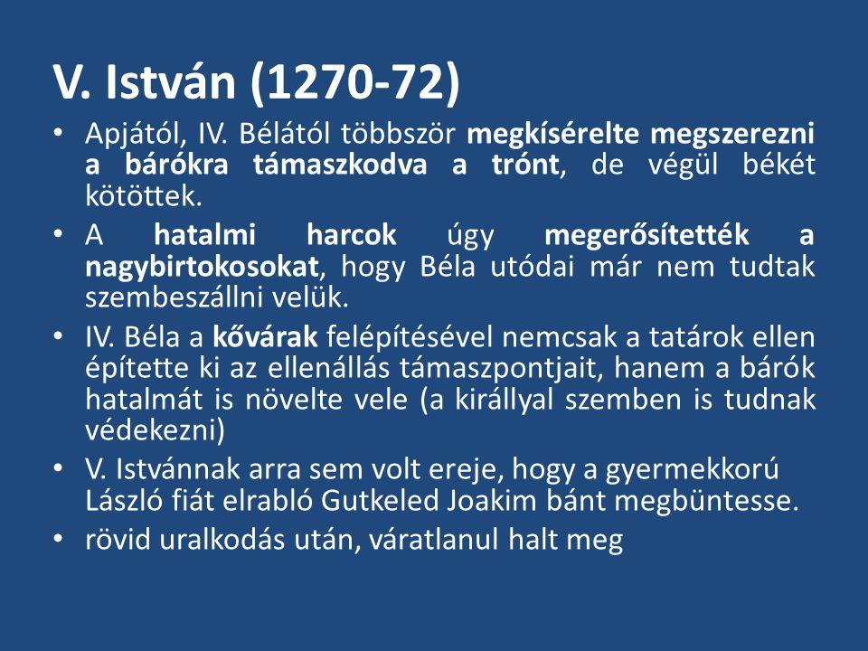V. István (1270-72) • Apjától, IV. Bélától többször megkísérelte megszerezni a bárókra támaszkodva a trónt, de végül békét kötöttek. • A hatalmi harco