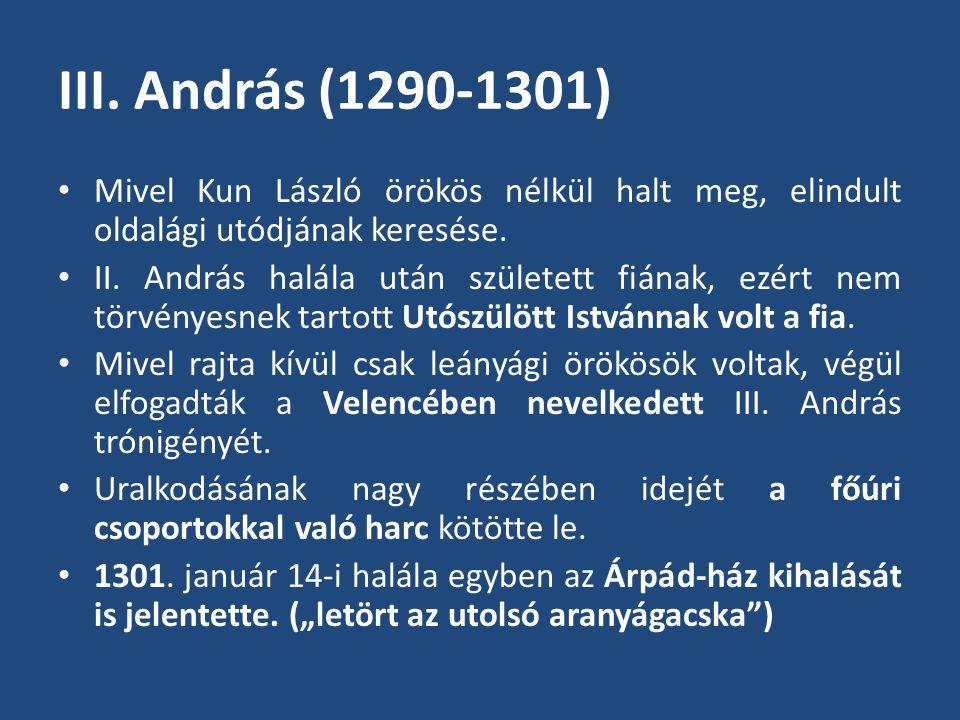 III. András (1290-1301) • Mivel Kun László örökös nélkül halt meg, elindult oldalági utódjának keresése. • II. András halála után született fiának, ez