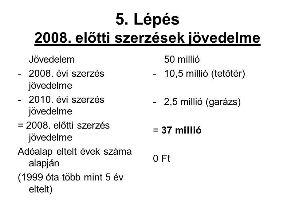 5. Lépés 2008. előtti szerzések jövedelme Jövedelem -2008. évi szerzés jövedelme -2010. évi szerzés jövedelme = 2008. előtti szerzés jövedelme Adóalap