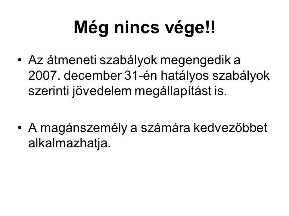 Még nincs vége!! •Az átmeneti szabályok megengedik a 2007. december 31-én hatályos szabályok szerinti jövedelem megállapítást is. •A magánszemély a sz