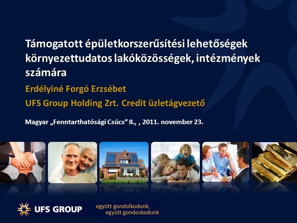 Támogatott épületkorszerűsítési lehetőségek környezettudatos lakóközösségek, intézmények számára Erdélyiné Forgó Erzsébet UFS Group Holding Zrt. Credi
