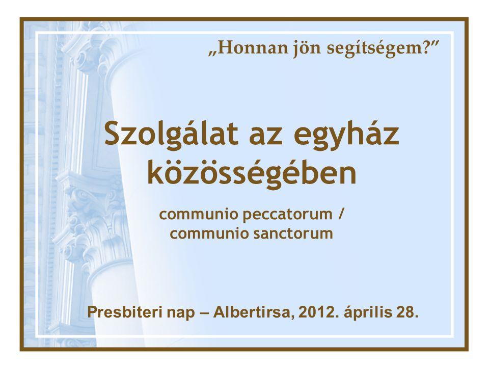 """""""Honnan jön segítségem?"""" Szolgálat az egyház közösségében communio peccatorum / communio sanctorum Presbiteri nap – Albertirsa, 2012. április 28."""