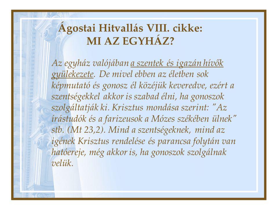 Ágostai Hitvallás VIII. cikke: MI AZ EGYHÁZ? Az egyház valójában a szentek és igazán hívők gyülekezete. De mivel ebben az életben sok képmutató és gon