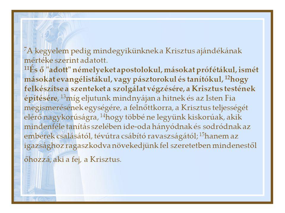 7 A kegyelem pedig mindegyikünknek a Krisztus ajándékának mértéke szerint adatott. 11 És ő
