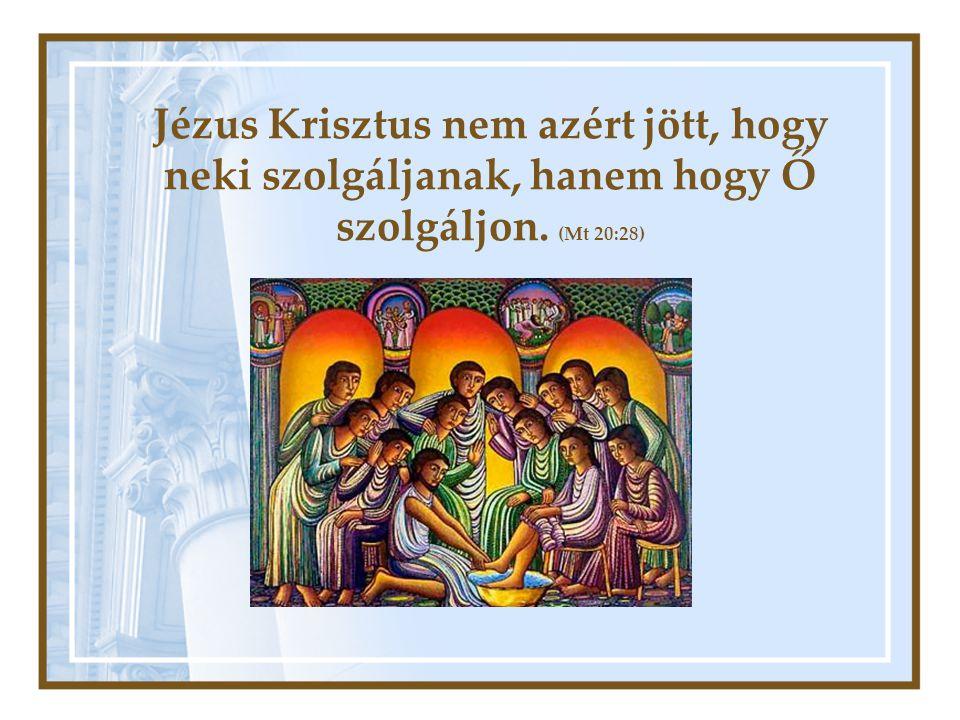 Jézus Krisztus nem azért jött, hogy neki szolgáljanak, hanem hogy Ő szolgáljon. (Mt 20:28)