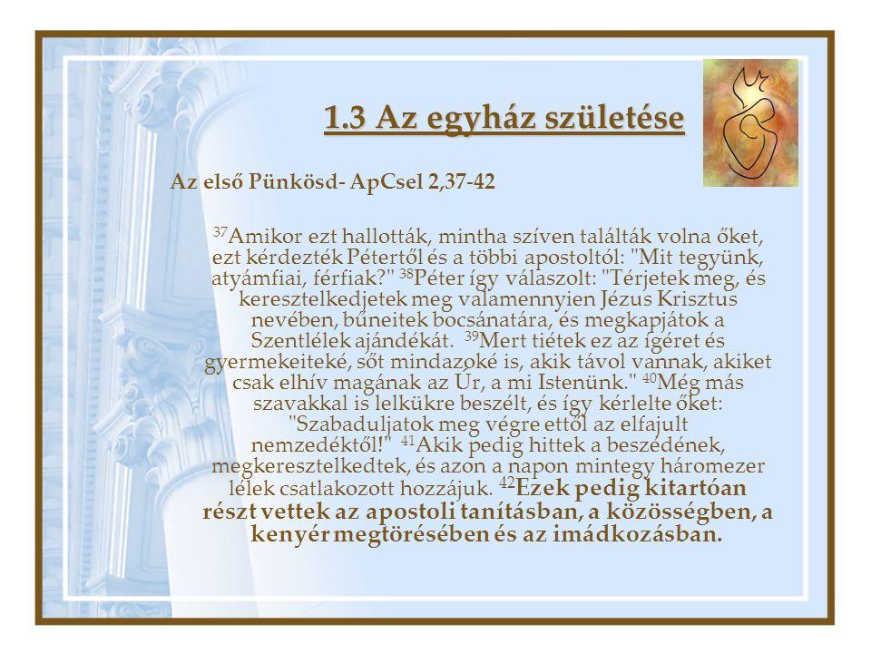 1.3 Az egyház születése Az első Pünkösd- ApCsel 2,37-42 37 Amikor ezt hallották, mintha szíven találták volna őket, ezt kérdezték Pétertől és a többi