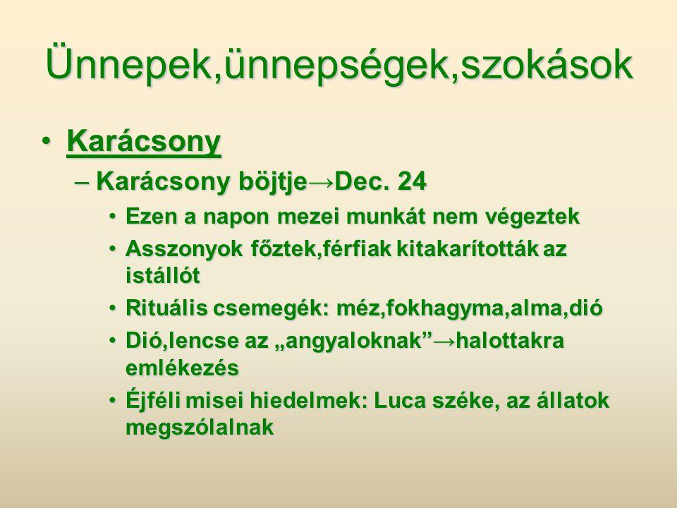 Ünnepek,ünnepségek,szokások •Karácsony –Karácsony böjtje→Dec. 24 •Ezen a napon mezei munkát nem végeztek •Asszonyok főztek,férfiak kitakarították az i
