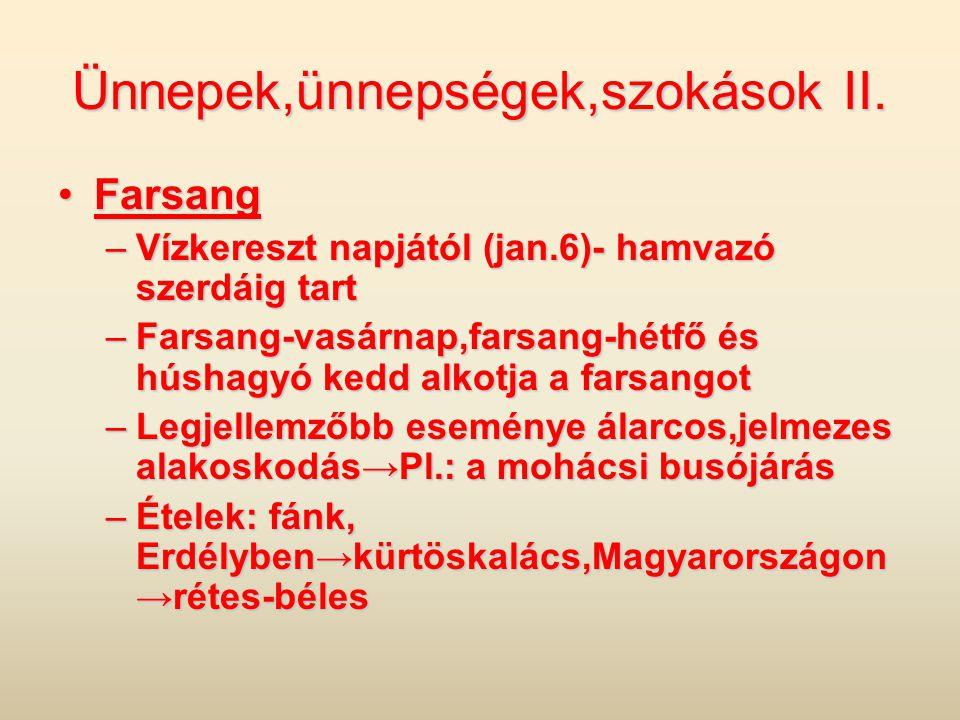 Ünnepek,ünnepségek,szokások II. •Farsang –Vízkereszt napjától (jan.6)- hamvazó szerdáig tart –Farsang-vasárnap,farsang-hétfő és húshagyó kedd alkotja