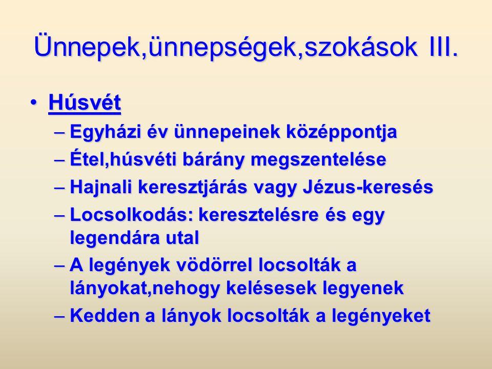 Ünnepek,ünnepségek,szokások III. •Húsvét –Egyházi év ünnepeinek középpontja –Étel,húsvéti bárány megszentelése –Hajnali keresztjárás vagy Jézus-keresé