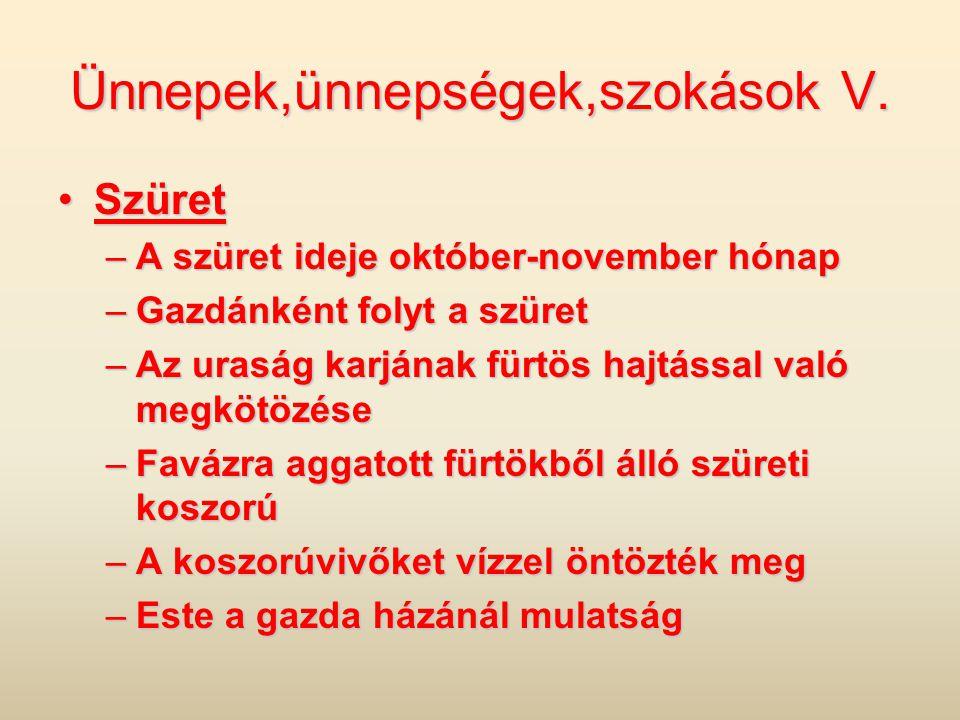 Ünnepek,ünnepségek,szokások V. •Szüret –A szüret ideje október-november hónap –Gazdánként folyt a szüret –Az uraság karjának fürtös hajtással való meg