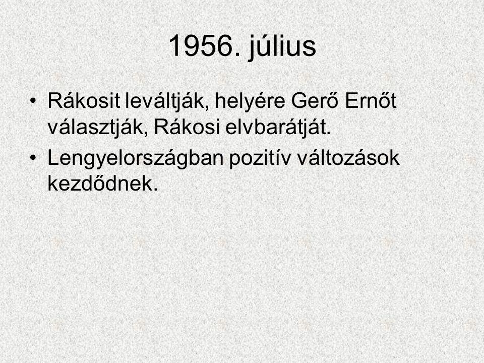 1956. július •Rákosit leváltják, helyére Gerő Ernőt választják, Rákosi elvbarátját. •Lengyelországban pozitív változások kezdődnek.