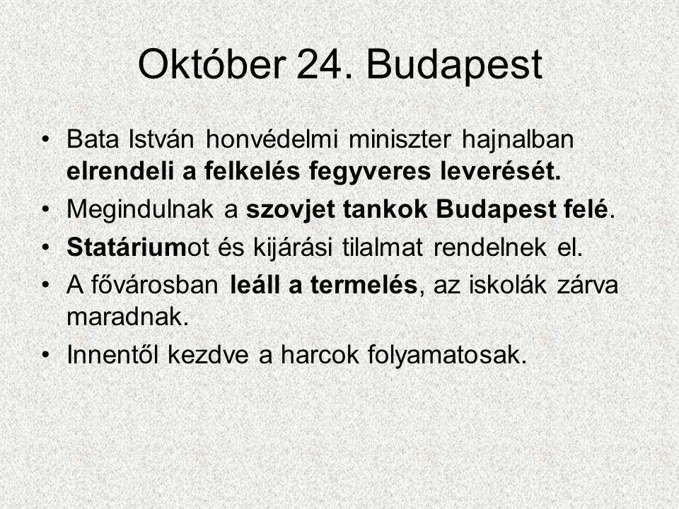 Október 24. Budapest •Bata István honvédelmi miniszter hajnalban elrendeli a felkelés fegyveres leverését. •Megindulnak a szovjet tankok Budapest felé