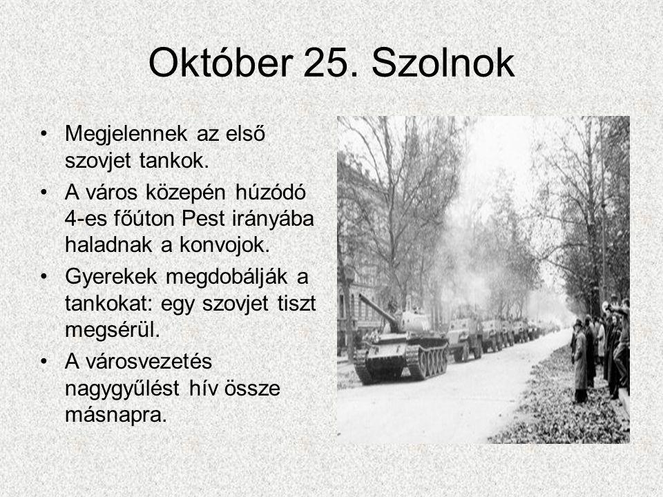 Október 25. Szolnok •Megjelennek az első szovjet tankok. •A város közepén húzódó 4-es főúton Pest irányába haladnak a konvojok. •Gyerekek megdobálják